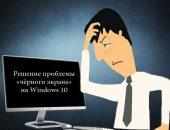 Решение проблемы «чёрного экрана» на Windows 10